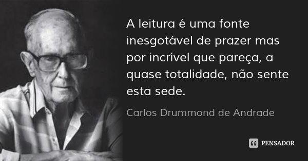A leitura é uma fonte inesgotável de prazer mas por incrível que pareça, a quase totalidade, não sente esta sede.... Frase de Carlos Drummond de Andrade.