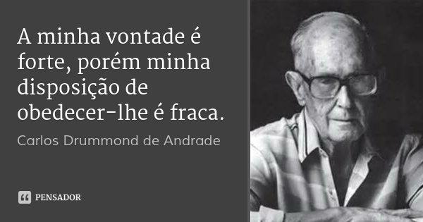 A minha vontade é forte, porém minha disposição de obedecer-lhe é fraca.... Frase de Carlos Drummond de Andrade.