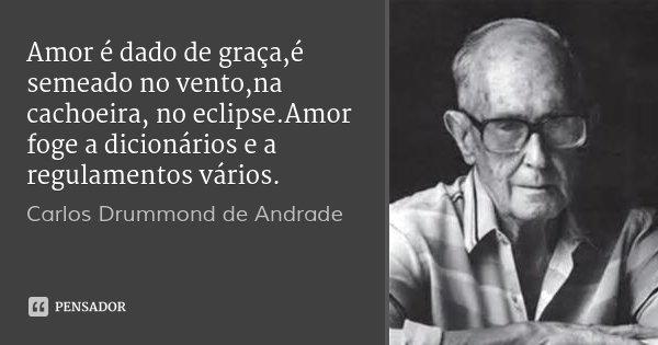 Amor é dado de graça,é semeado no vento,na cachoeira, no eclipse.Amor foge a dicionários e a regulamentos vários.... Frase de Carlos Drummond de Andrade.
