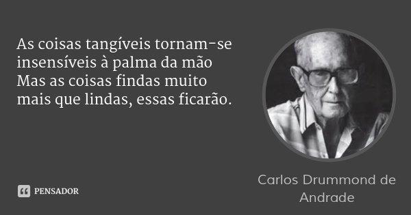 As coisas tangíveis tornam-se insensíveis à palma da mão Mas as coisas findas muito mais que lindas, essas ficarão.... Frase de Carlos Drummond de Andrade.