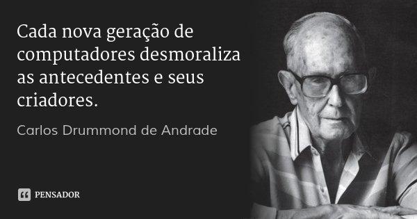 Cada nova geração de computadores desmoraliza as antecedentes e seus criadores.... Frase de Carlos Drummond de Andrade.