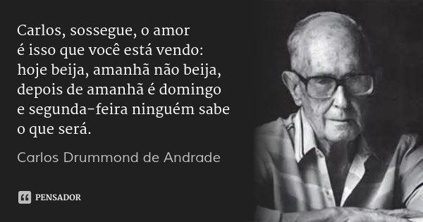 Carlos, sossegue, o amor é isso que você está vendo: hoje beija, amanhã não beija, depois de amanhã é domingo e segunda-feira ninguém sabe o que será.... Frase de Carlos Drummond de Andrade.