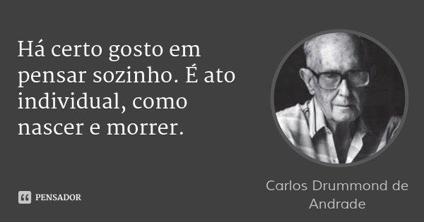 Há certo gosto em pensar sozinho. É ato individual, como nascer e morrer.... Frase de Carlos Drummond de Andrade.