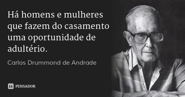 Há homens e mulheres que fazem do casamento uma oportunidade de adultério.... Frase de Carlos Drummond de Andrade.