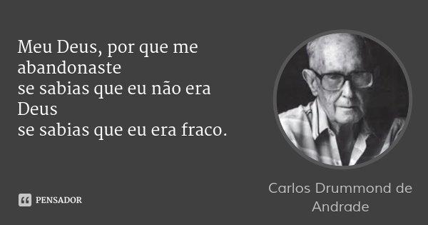 Meu Deus, por que me abandonaste se sabias que eu não era Deus se sabias que eu era fraco.... Frase de Carlos Drummond de Andrade.