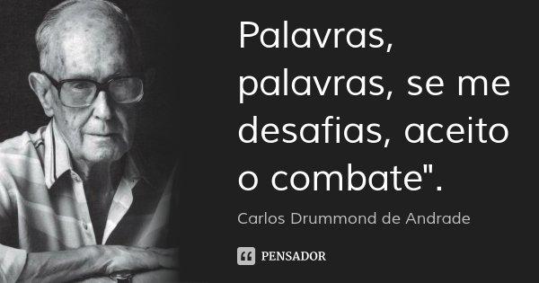 """Palavras, palavras, se me desafias, aceito o combate"""".... Frase de Carlos Drummond de Andrade."""