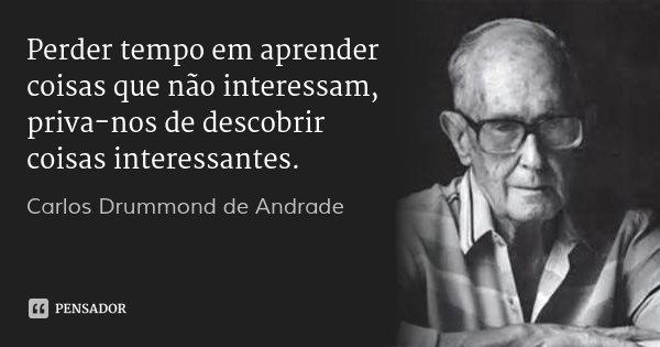 Perder tempo em aprender coisas que não interessam, priva-nos de descobrir coisas interessantes.... Frase de Carlos Drummond de Andrade.