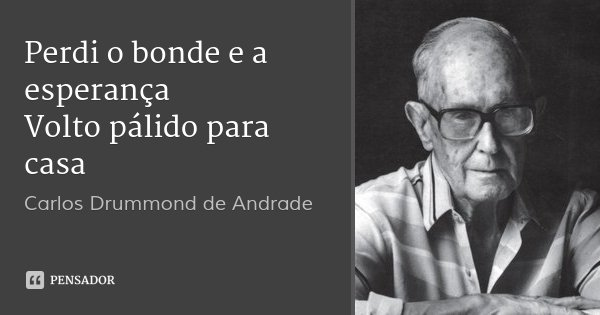 Perdi o bonde e a esperança Volto pálido para casa... Frase de Carlos Drummond de Andrade.