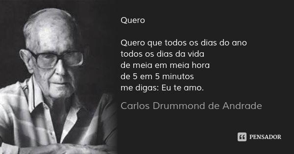 Quero Quero que todos os dias do ano todos os dias da vida de meia em meia hora de 5 em 5 minutos me digas: Eu te amo.... Frase de Carlos Drummond de Andrade.
