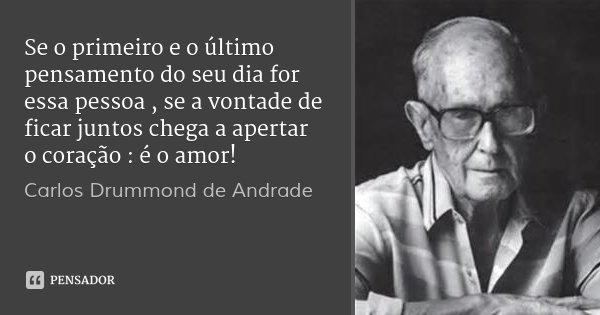 Se o primeiro e o último pensamento do seu dia for essa pessoa , se a vontade de ficar juntos chega a apertar o coração : é o amor!... Frase de Carlos Drummond de Andrade.