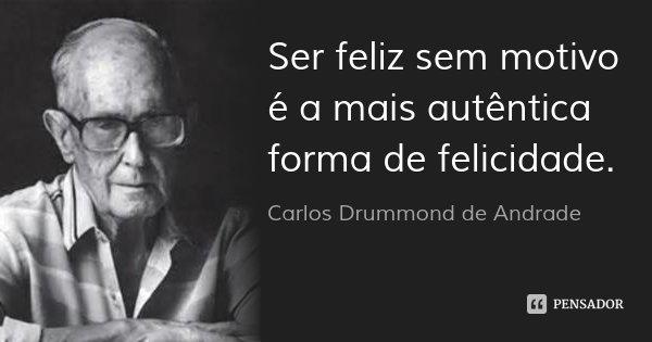 Ser feliz sem motivo é a mais autêntica forma de felicidade.... Frase de Carlos Drummond de Andrade.