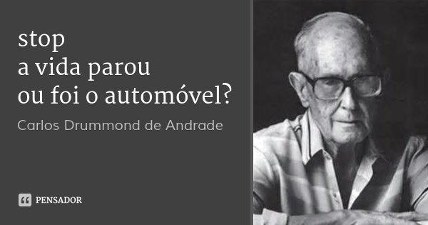 stop a vida parou ou foi o automóvel?... Frase de Carlos Drummond de Andrade.