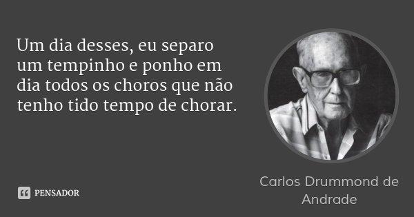 Um dia desses, eu separo um tempinho e ponho em dia todos os choros que não tenho tido tempo de chorar.... Frase de Carlos Drummond de Andrade.