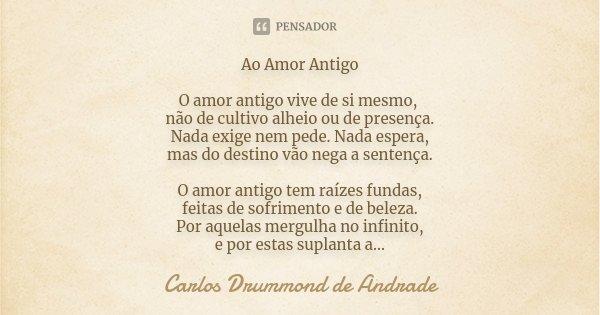 Ao Amor Antigo O Amor Antigo Vive De Si Carlos Drummond De Andrade