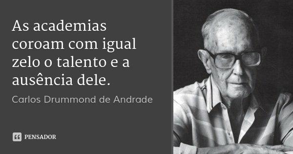As academias coroam com igual zelo o talento e a ausência dele.... Frase de Carlos Drummond de Andrade.