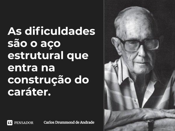 As dificuldades são o aço estrutural que entra na construção do caráter.... Frase de Carlos Drummond de Andrade..
