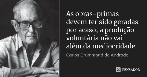 As obras-primas devem ter sido geradas por acaso; a produção voluntária não vai além da mediocridade.... Frase de Carlos Drummond de Andrade.