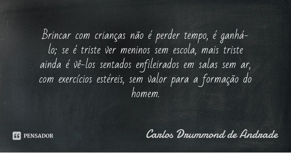 Brincar com crianças não é perder tempo, é ganhá-lo; se é triste ver meninos sem escola, mais triste ainda é vê-los sentados enfileirados em salas sem ar, com e... Frase de Carlos Drummond de Andrade.