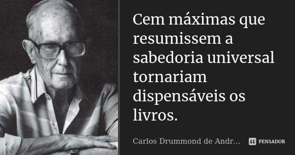 Cem máximas que resumissem a sabedoria universal tornariam dispensáveis os livros.... Frase de Carlos Drummond de Andrade.