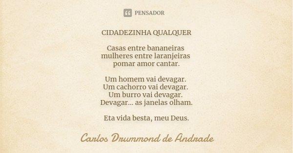 CIDADEZINHA QUALQUER Casas entre bananeiras mulheres entre laranjeiras pomar amor cantar. Um homem vai devagar. Um cachorro vai devagar. Um burro vai devagar. D... Frase de Carlos Drummond de Andrade.