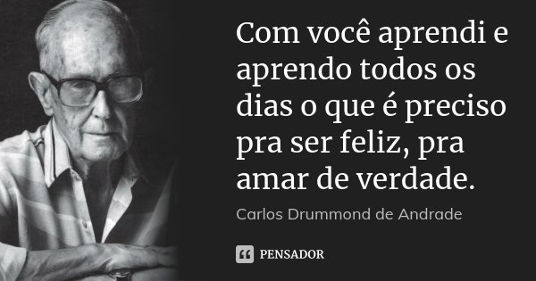 Com você aprendi e aprendo todos os dias o que é preciso pra ser feliz, pra amar de verdade.... Frase de Carlos Drummond de Andrade.