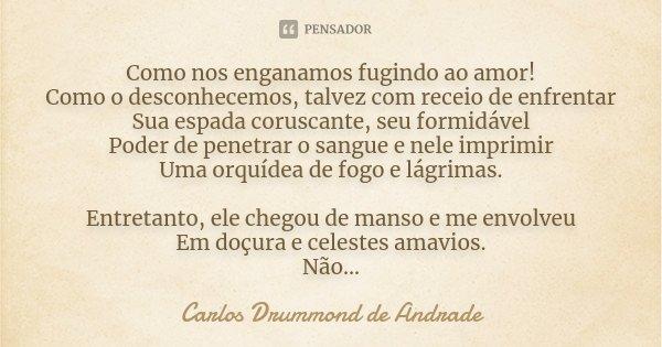 Como nos enganamos fugindo ao amor! Como o desconhecemos, talvez com receio de enfrentar Sua espada coruscante, seu formidável Poder de penetrar o sangue e nele... Frase de Carlos Drummond de Andrade.