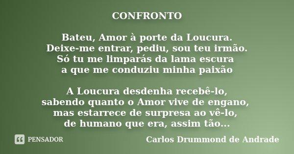 """CONFRONTO Bateu, Amor à porte da Loucura. """"Deixe-me entrar, pediu, sou teu irmão. Só tu me limparás da lama escura a que me conduziu a paixão"""" A Loucu... Frase de Carlos Drummond de Andrade."""