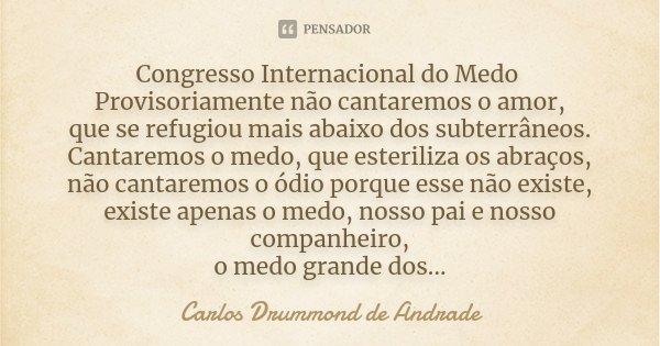 Congresso Internacional do Medo Provisoriamente não cantaremos o amor, que se refugiou mais abaixo dos subterrâneos. Cantaremos o medo, que esteriliza os abraço... Frase de Carlos Drummond de Andrade.