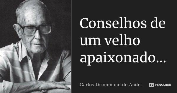 Conselhos de um velho apaixonado...... Frase de Carlos Drummond de Andrade.