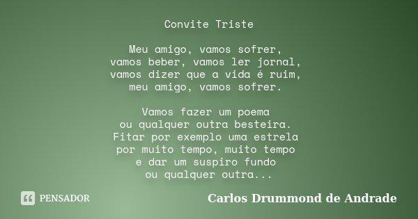 Convite Triste Meu amigo, vamos sofrer, vamos beber, vamos ler jornal, vamos dizer que a vida é ruim, meu amigo, vamos sofrer. Vamos fazer um poema ou qualquer ... Frase de Carlos Drummond de Andrade.