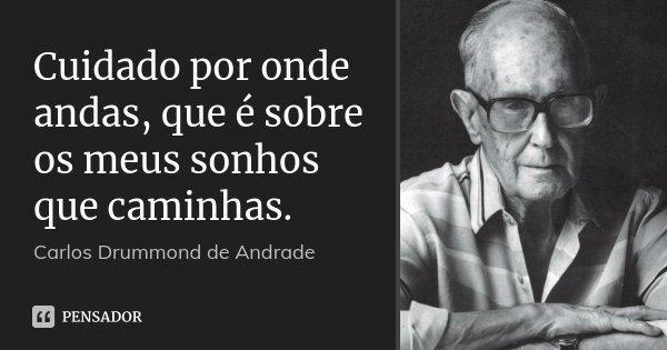 Cuidado por onde andas, que é sobre os meus sonhos que caminhas.... Frase de Carlos Drummond de Andrade.