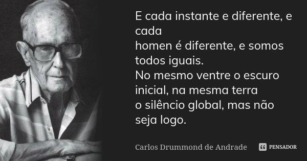 E cada instante e diferente, e cada homen é diferente, e somos todos iguais. No mesmo ventre o escuro inicial, na mesma terra o silêncio global, mas não seja lo... Frase de Carlos Drummond de Andrade.