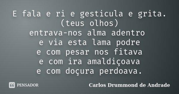 E fala e ri e gesticula e grita. (teus olhos) entrava-nos alma adentro e via esta lama podre e com pesar nos fitava e com ira amaldiçoava e com doçura perdoava.... Frase de Carlos Drummond de Andrade.