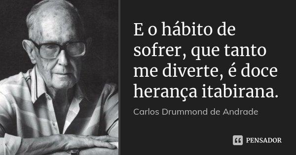E o hábito de sofrer, que tanto me diverte, é doce herança itabirana.... Frase de Carlos Drummond de Andrade.