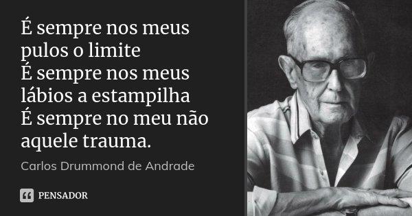 É sempre nos meus pulos o limite É sempre nos meus lábios a estampilha É sempre no meu não aquele trauma.... Frase de Carlos Drummond de Andrade.
