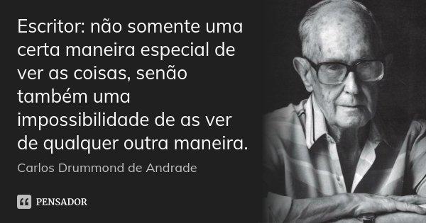 Escritor: não somente uma certa maneira especial de ver as coisas, senão também uma impossibilidade de as ver de qualquer outra maneira.... Frase de Carlos Drummond de Andrade.