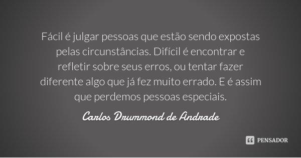 Fácil é julgar pessoas que estão sendo expostas pelas circunstâncias. Difícil é encontrar e refletir sobre seus erros, ou tentar fazer diferente algo que já fez... Frase de Carlos Drummond de Andrade.