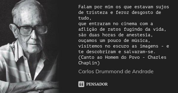 Falam por mim os que estavam sujos de tristeza e feroz desgosto de tudo, que entraram no cinema com a aflição de ratos fugindo da vida, são duas horas de aneste... Frase de Carlos Drummond de Andrade.