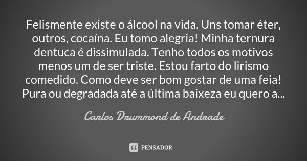Felismente existe o álcool na vida. Uns tomar éter, outros, cocaína. Eu tomo alegria! Minha ternura dentuca é dissimulada. Tenho todos os motivos menos um de se... Frase de Carlos Drummond de Andrade.