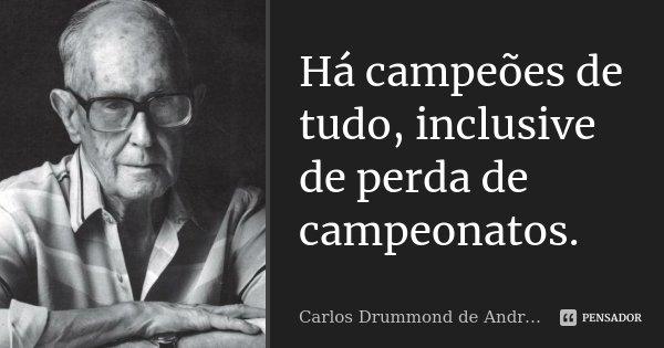 Há campeões de tudo, inclusive de perda de campeonatos.... Frase de Carlos Drummond de Andrade.