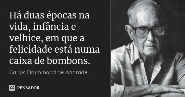 Há duas épocas na vida, infância e velhice, em que a felicidade está numa caixa de bombons.... Frase de Carlos Drummond de Andrade.