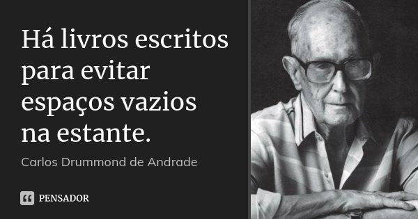 Há livros escritos para evitar espaços vazios na estante.... Frase de Carlos Drummond de Andrade.