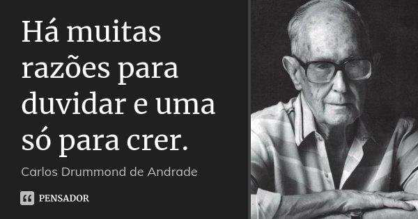 Há muitas razões para duvidar e uma só para crer.... Frase de Carlos Drummond de Andrade.