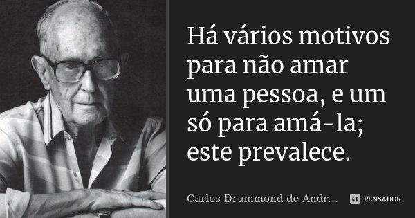 Há vários motivos para não amar uma pessoa, e um só para amá-la; este prevalece.... Frase de Carlos Drummond de Andrade.