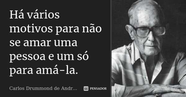 Há vários motivos para não se amar uma pessoa e um só para amá-la.... Frase de Carlos Drummond de Andrade.
