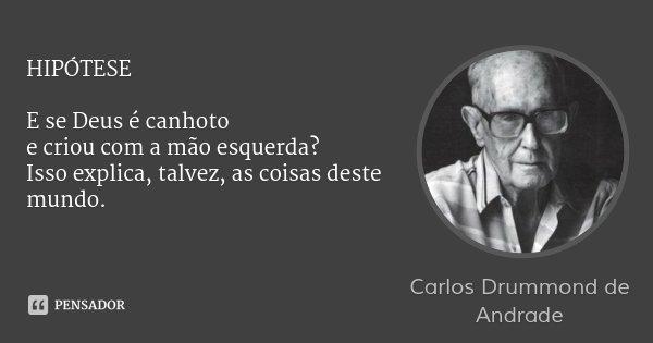 HIPÓTESE E se Deus é canhoto e criou com a mão esquerda? Isso explica, talvez, as coisas deste mundo.... Frase de Carlos Drummond de Andrade.