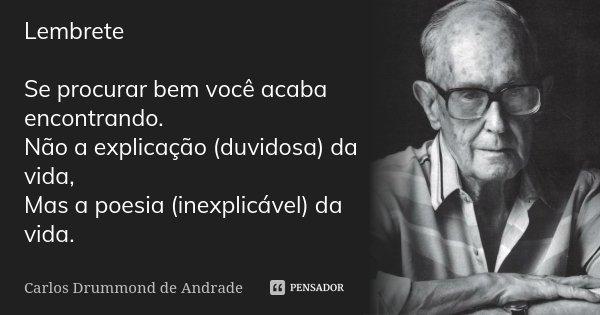 Lembrete Se procurar bem você acaba encontrando. Não a explicação (duvidosa) da vida, Mas a poesia (inexplicável) da vida.... Frase de Carlos Drummond de Andrade.