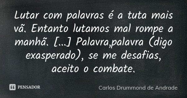 Lutar com palavras é a tuta mais vã. Entanto lutamos mal rompe a manhã. [...] Palavra,palavra (digo exasperado), se me desafias, aceito o combate.... Frase de Carlos Drummond de Andrade.