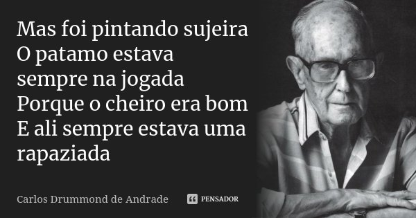 Mas foi pintando sujeira O patamo estava sempre na jogada Porque o cheiro era bom E ali sempre estava uma rapaziada... Frase de Carlos Drummond de Andrade.