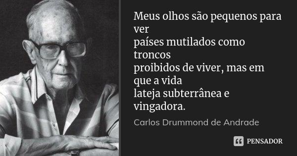 Meus olhos são pequenos para ver países mutilados como troncos proibidos de viver, mas em que a vida lateja subterrânea e vingadora.... Frase de Carlos Drummond de Andrade.